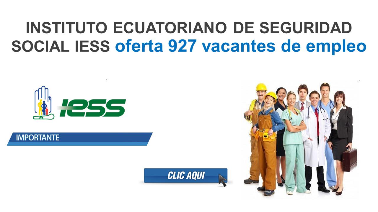 INSTITUTO ECUATORIANO DE SEGURIDAD SOCIAL IESS oferta 927 vacantes de empleo