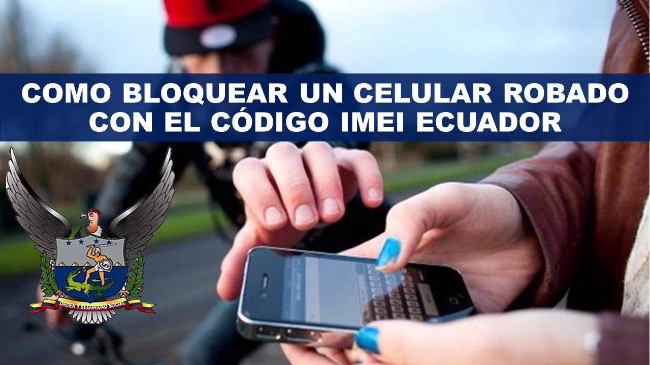 Como bloquear un celular robado con el código IMEI en Ecuador